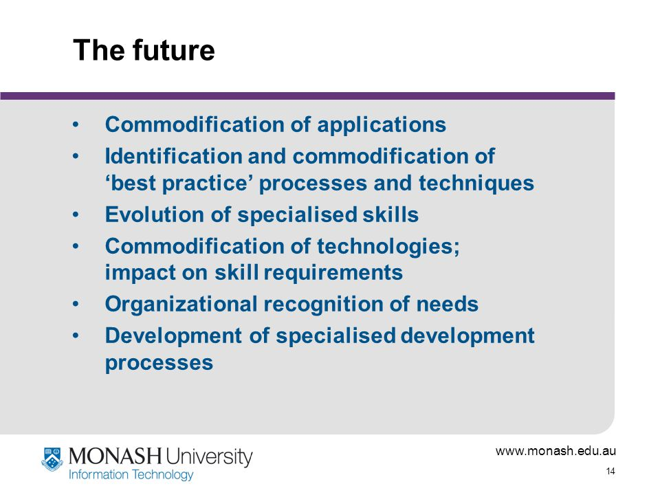 www.monash.edu.au 14 The future Commodification of applications Identification and commodification of 'best practice' processes and techniques Evolution of specialised skills Commodification of technologies; impact on skill requirements Organizational recognition of needs Development of specialised development processes