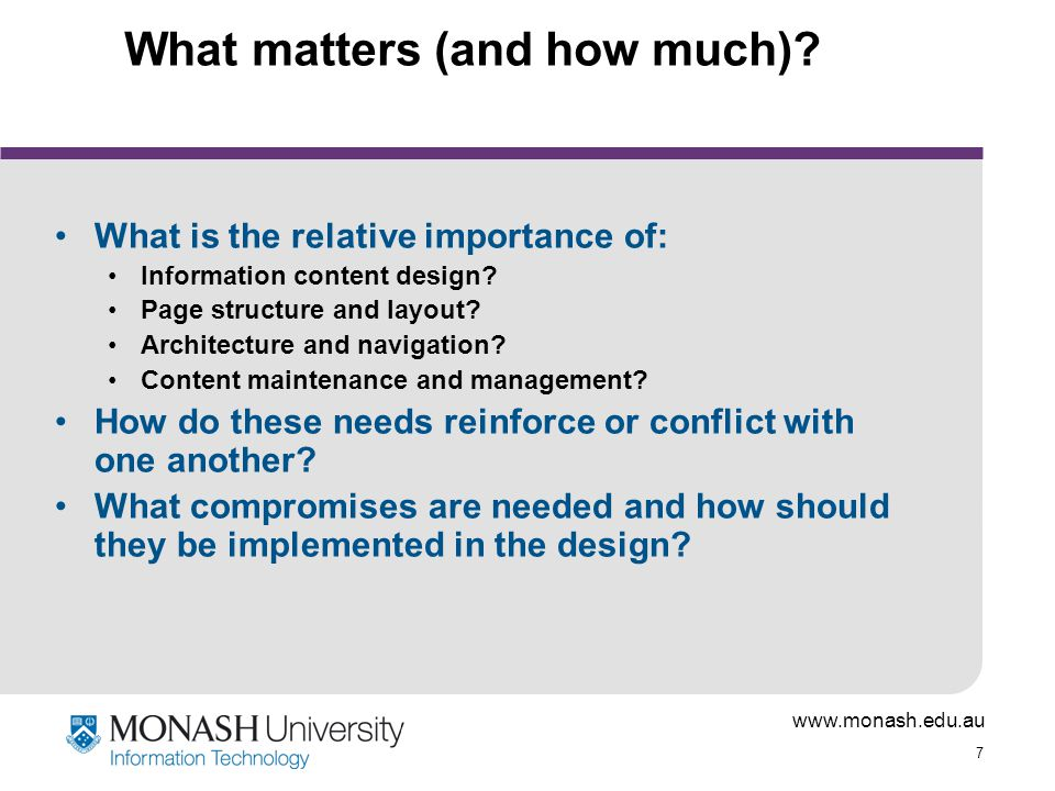 www.monash.edu.au 7 What matters (and how much)? What is the relative importance of: Information content design? Page structure and layout? Architectu
