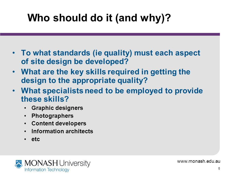 www.monash.edu.au 8 Who should do it (and why)? To what standards (ie quality) must each aspect of site design be developed? What are the key skills r