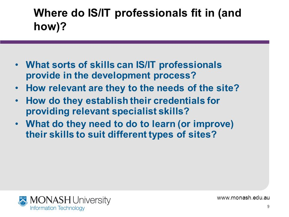 www.monash.edu.au 9 Where do IS/IT professionals fit in (and how)? What sorts of skills can IS/IT professionals provide in the development process? Ho