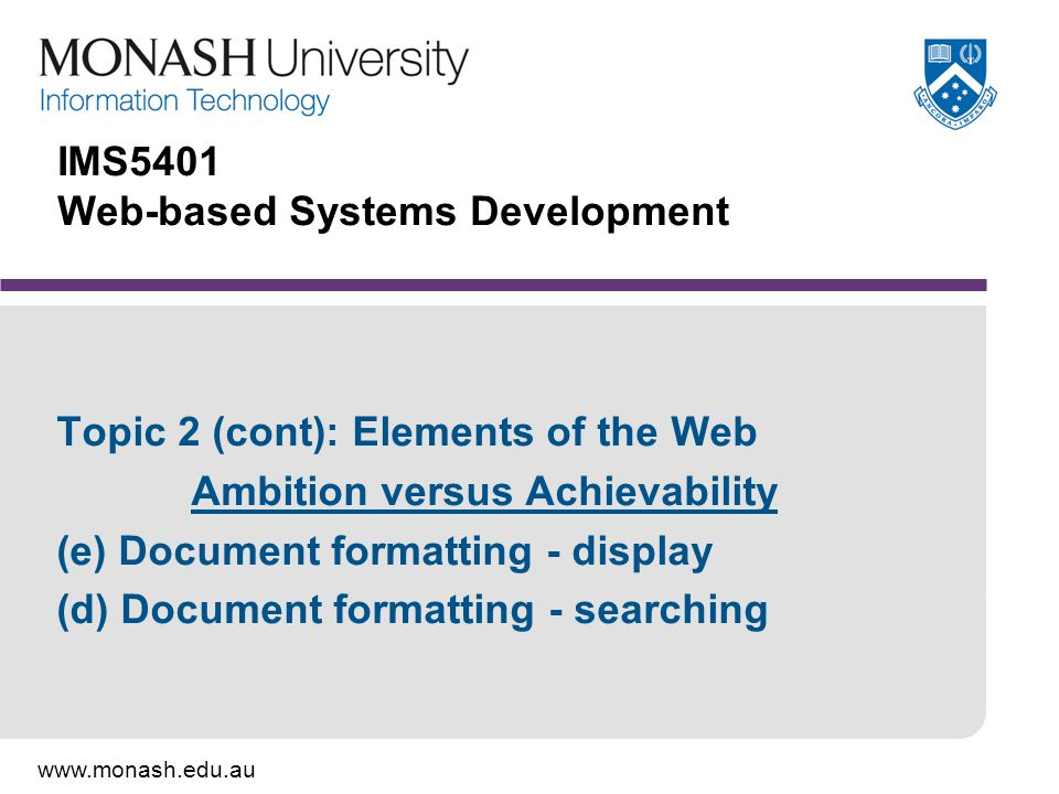 www.monash.edu.au 32 Author-based search/indexing methods Basis for metadata systems: Document author includes document and content information in the document Indexes are based on author-supplied information Uses only the author's time; therefore cheap for document distributor Relies on author's understanding of indexing and metadata As accurate and precise as the document author makes it