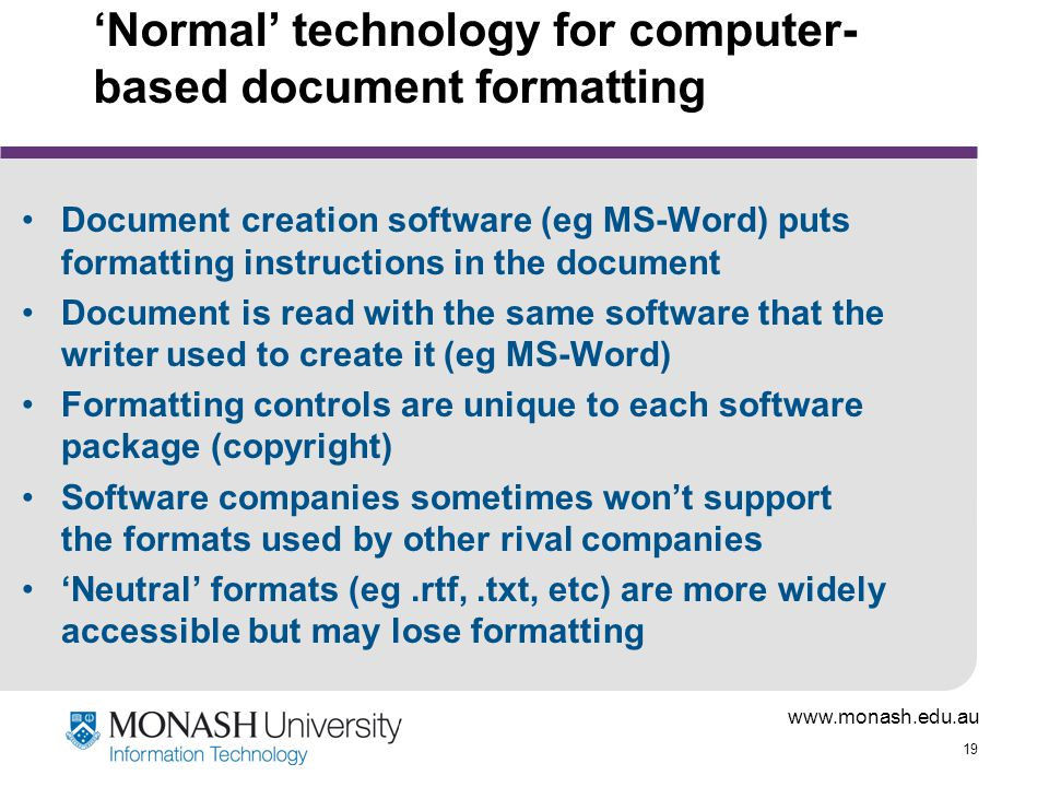 www.monash.edu.au 19 'Normal' technology for computer- based document formatting Document creation software (eg MS-Word) puts formatting instructions