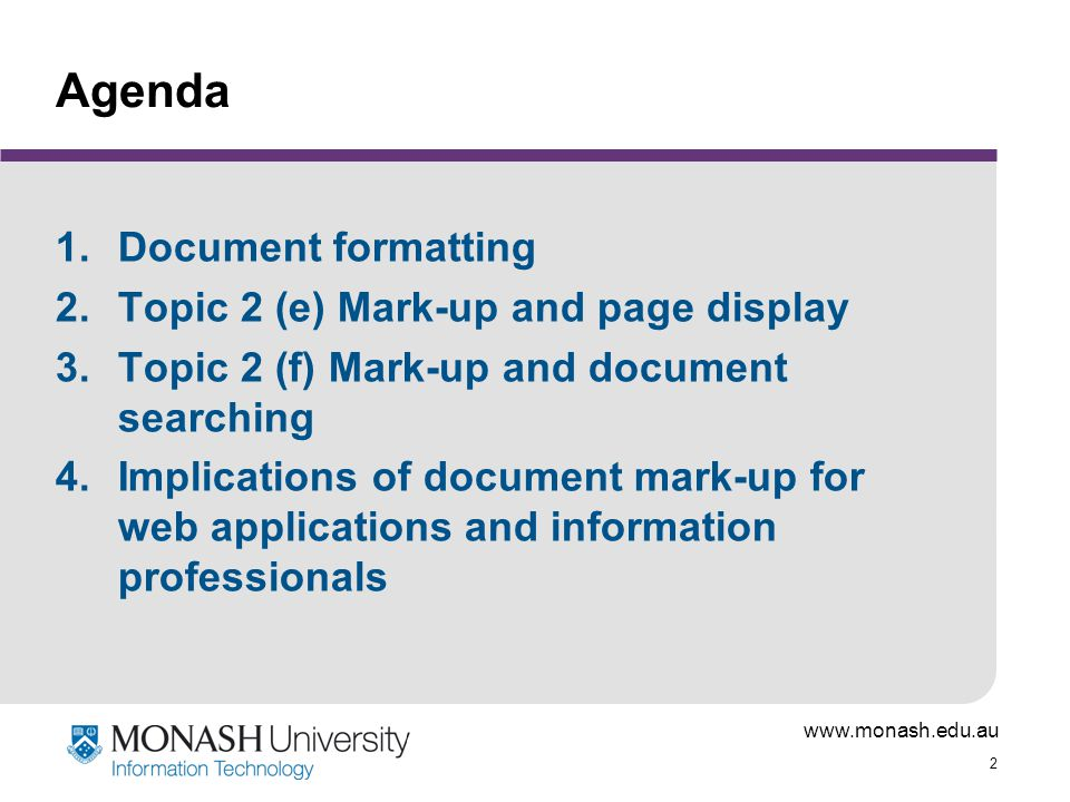 www.monash.edu.au 33 XML: Extensible Mark-up Language Developed by W3C and others as the 'big one' - the universal format for structured documents and data on the web Key concern is metadata, but also aims to provide a framework within which display formats such as HTML, CSS, etc can sit as specialised languages Provides framework within users can create and define their own mark-up tags for specialist applications (hence extensible ) Based on SGML, but guided by experience with HTML