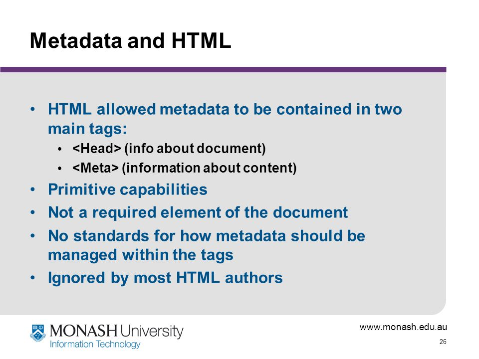 www.monash.edu.au 26 Metadata and HTML HTML allowed metadata to be contained in two main tags: (info about document) (information about content) Primi