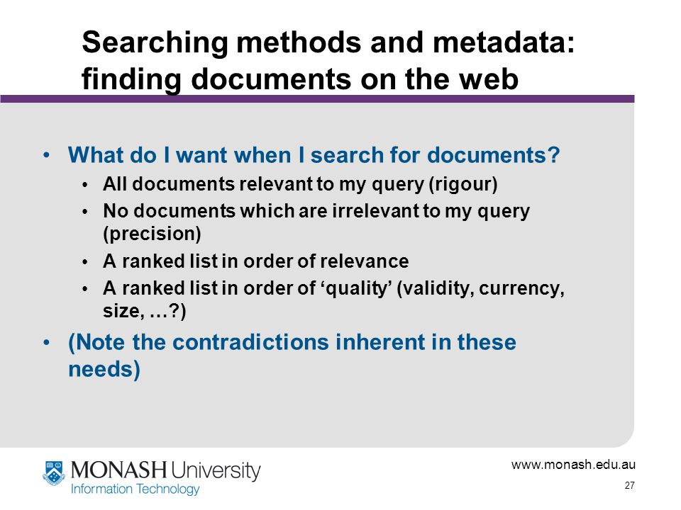 www.monash.edu.au 27 Searching methods and metadata: finding documents on the web What do I want when I search for documents? All documents relevant t