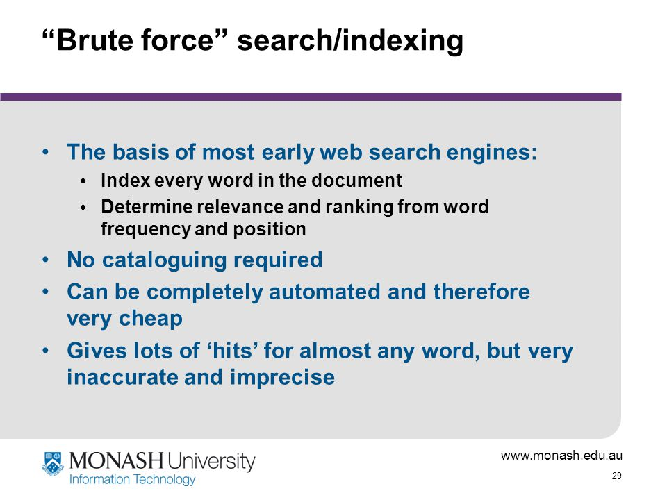 "www.monash.edu.au 29 ""Brute force"" search/indexing The basis of most early web search engines: Index every word in the document Determine relevance an"
