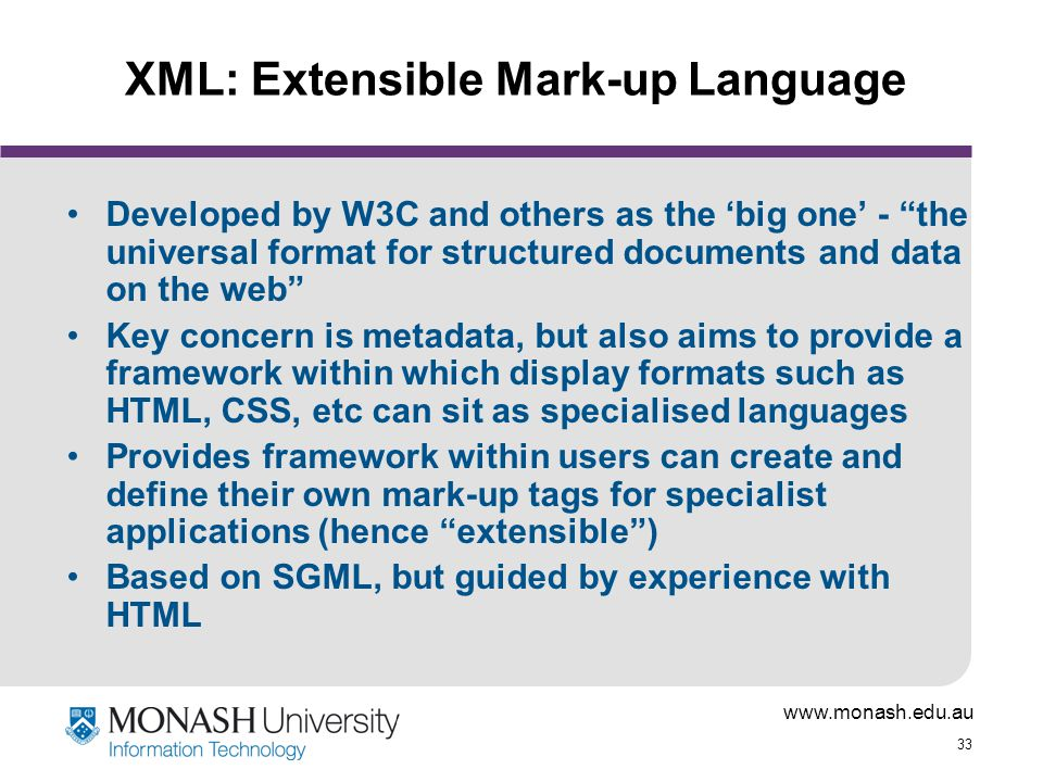"www.monash.edu.au 33 XML: Extensible Mark-up Language Developed by W3C and others as the 'big one' - ""the universal format for structured documents an"