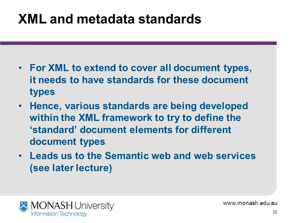 www.monash.edu.au 35 XML and metadata standards For XML to extend to cover all document types, it needs to have standards for these document types Hen