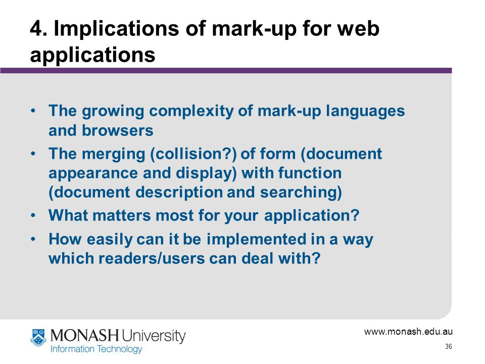 www.monash.edu.au 36 4. Implications of mark-up for web applications The growing complexity of mark-up languages and browsers The merging (collision?)