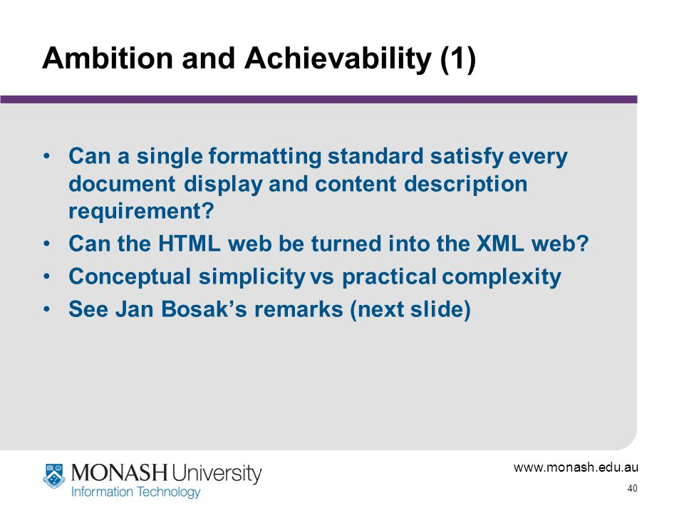 www.monash.edu.au 40 Ambition and Achievability (1) Can a single formatting standard satisfy every document display and content description requiremen