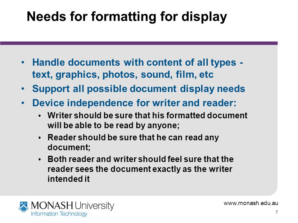 www.monash.edu.au 38 Actuality User EndDocument End HTML DHTML XHTML XML + Other media + Scripts Netscape Internet Explorer Opera etc … to display 'standard' media + plug-ins to display other media (Acrobat, Real Player, etc) User accesses with...