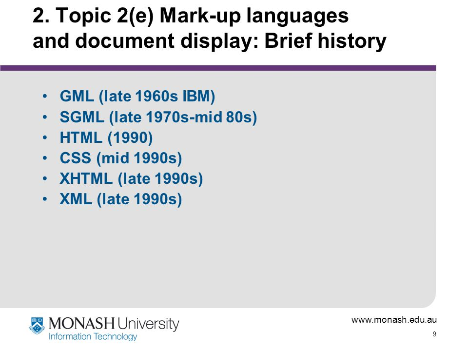 www.monash.edu.au 20 Technology for formatting web documents: Writing HTML Initially, all HTML formatting done by hand in text editors Then, specialist HTML composers developed - Front Page, Dreamweaver, etc Now, even MS-Word can generate an HTML file 'Quality' of HTML from composer packages is very variable; compliance with W3C standard.