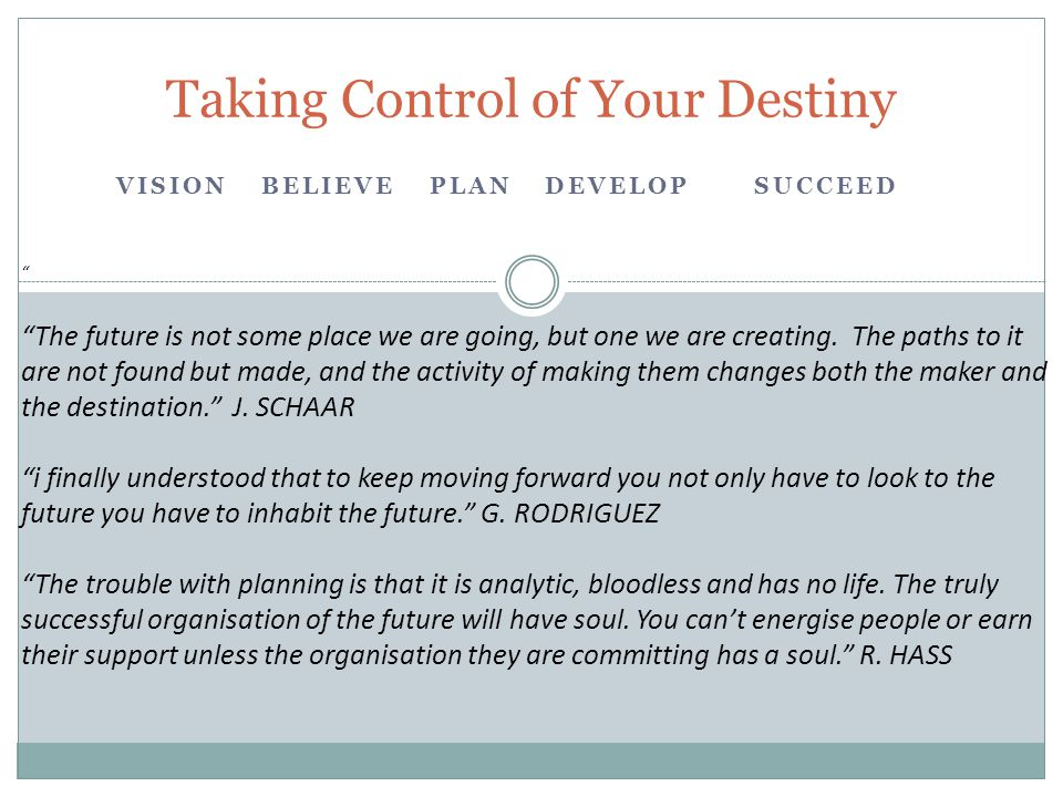 "VISION BELIEVE PLAN DEVELOPSUCCEED Taking Control of Your Destiny "" ""The future is not some place we are going, but one we are creating. The paths to"