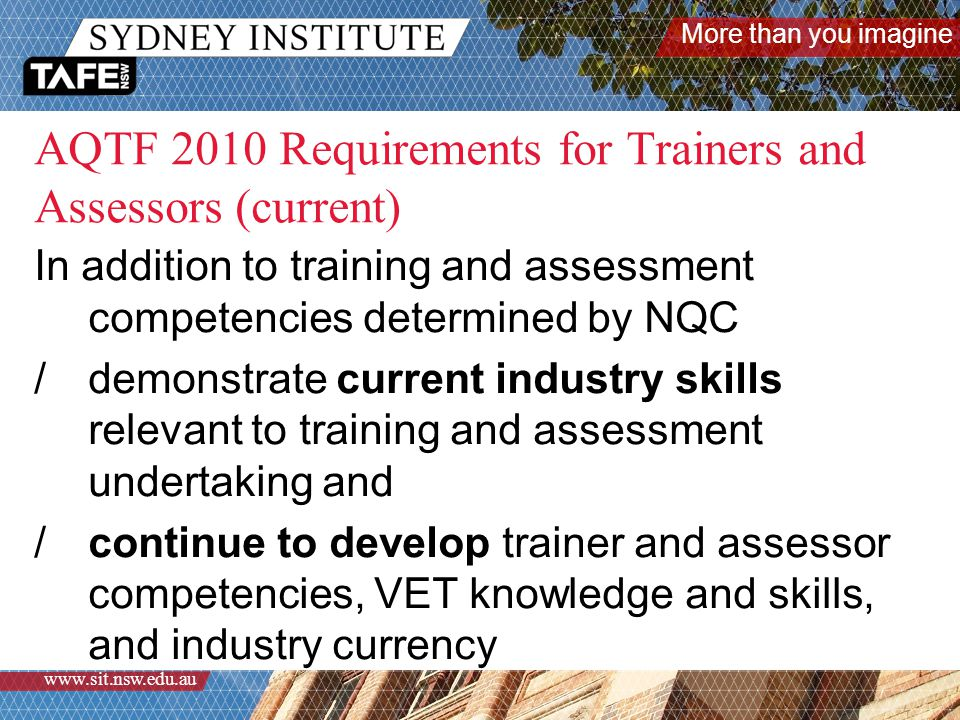 More than you imagine www.sit.nsw.edu.au AQTF 2010 Requirements for Trainers and Assessors (current) In addition to training and assessment competencies determined by NQC /demonstrate current industry skills relevant to training and assessment undertaking and /continue to develop trainer and assessor competencies, VET knowledge and skills, and industry currency