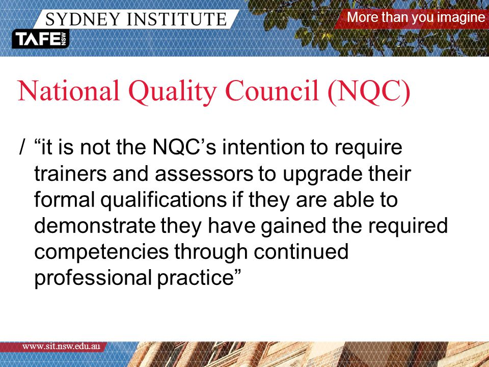 More than you imagine www.sit.nsw.edu.au National Quality Council (NQC) / it is not the NQC's intention to require trainers and assessors to upgrade their formal qualifications if they are able to demonstrate they have gained the required competencies through continued professional practice