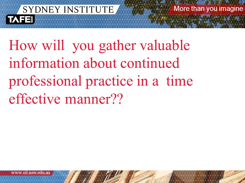 More than you imagine www.sit.nsw.edu.au How will you gather valuable information about continued professional practice in a time effective manner