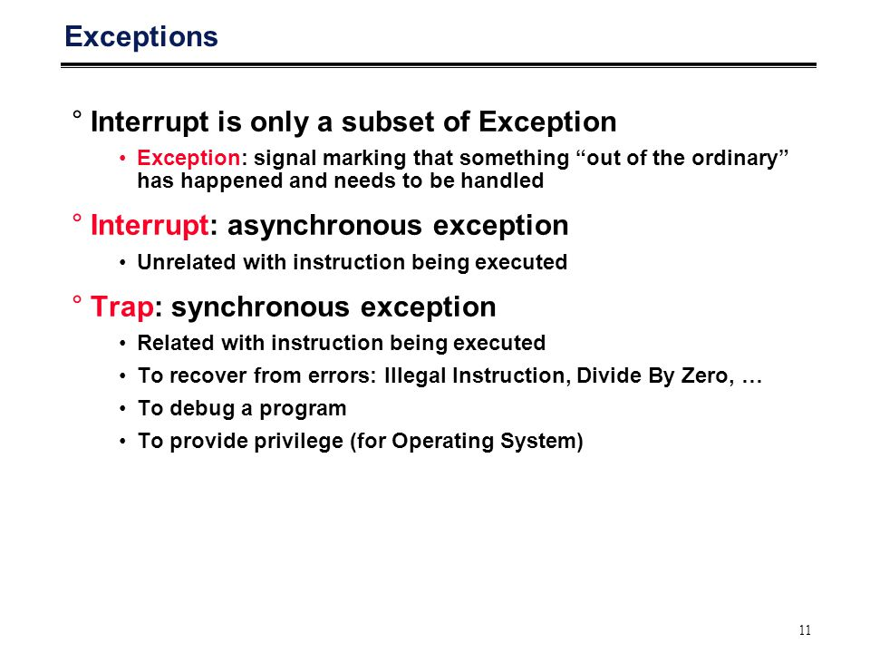 "11 Exceptions °Interrupt is only a subset of Exception Exception: signal marking that something ""out of the ordinary"" has happened and needs to be han"