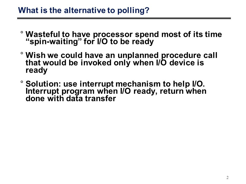 "2 What is the alternative to polling? °Wasteful to have processor spend most of its time ""spin-waiting"" for I/O to be ready °Wish we could have an unp"
