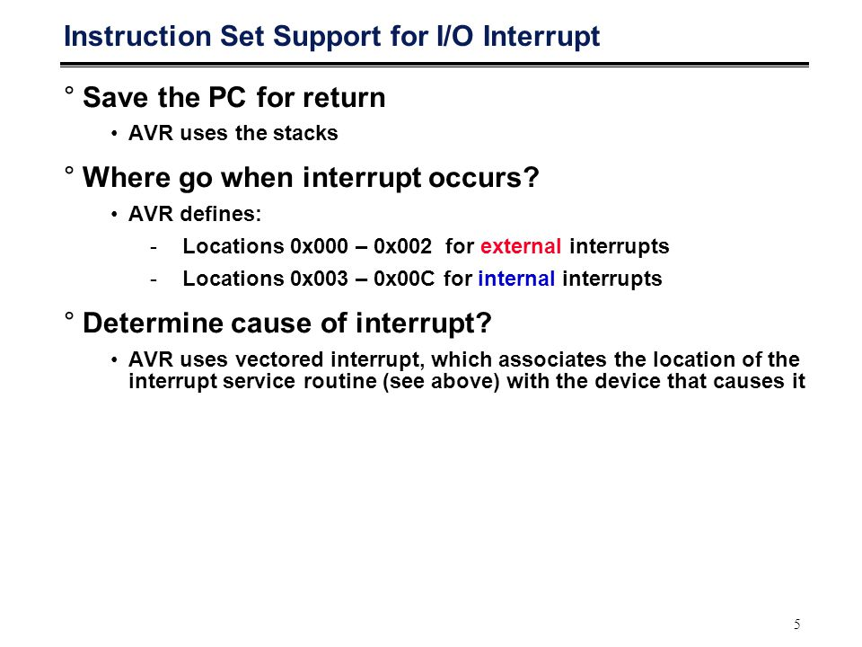 5 Instruction Set Support for I/O Interrupt °Save the PC for return AVR uses the stacks °Where go when interrupt occurs? AVR defines: -Locations 0x000