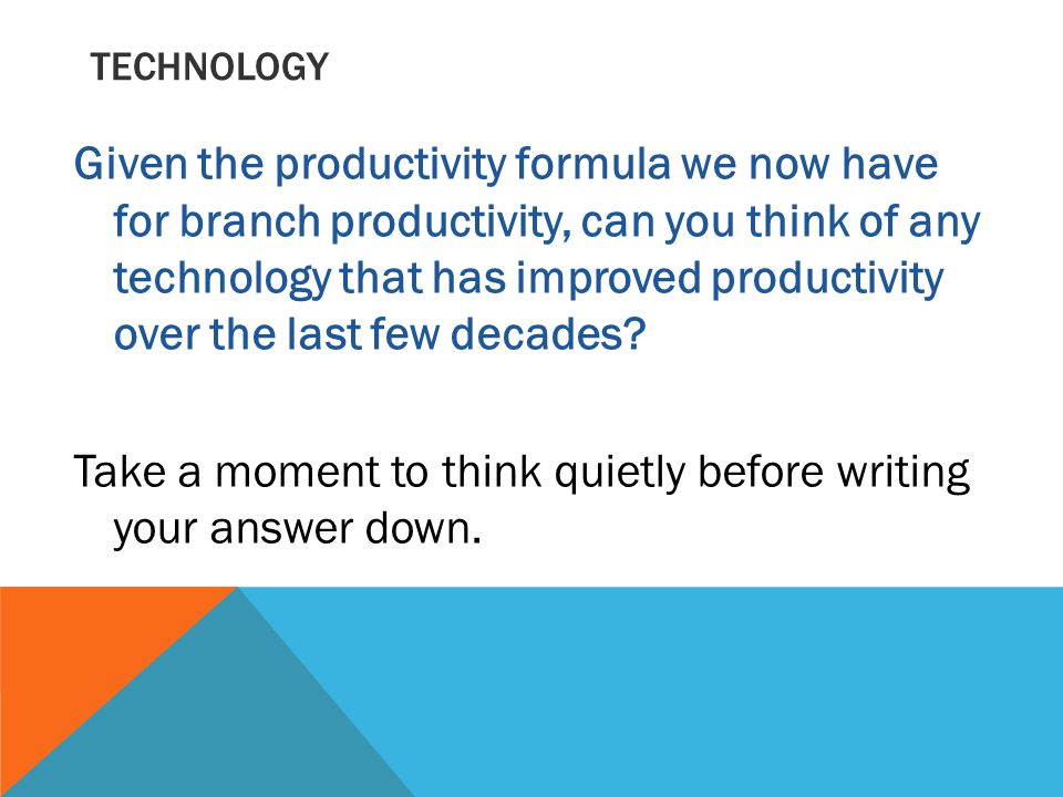 TECHNOLOGY Given the productivity formula we now have for branch productivity, can you think of any technology that has improved productivity over the last few decades.