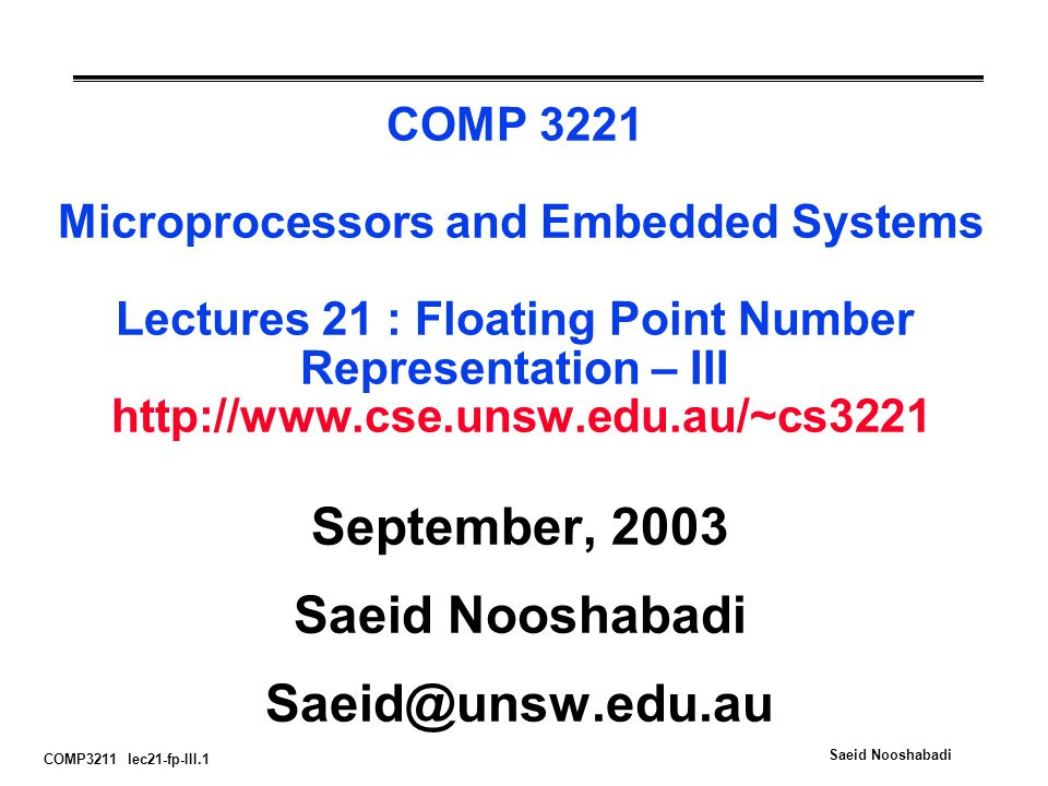 COMP3211 lec21-fp-III.1 Saeid Nooshabadi COMP 3221 Microprocessors and Embedded Systems Lectures 21 : Floating Point Number Representation – III http://www.cse.unsw.edu.au/~cs3221 September, 2003 Saeid Nooshabadi Saeid@unsw.edu.au