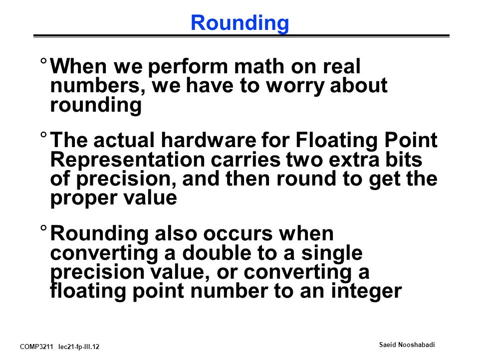 COMP3211 lec21-fp-III.12 Saeid Nooshabadi Rounding °When we perform math on real numbers, we have to worry about rounding °The actual hardware for Floating Point Representation carries two extra bits of precision, and then round to get the proper value °Rounding also occurs when converting a double to a single precision value, or converting a floating point number to an integer