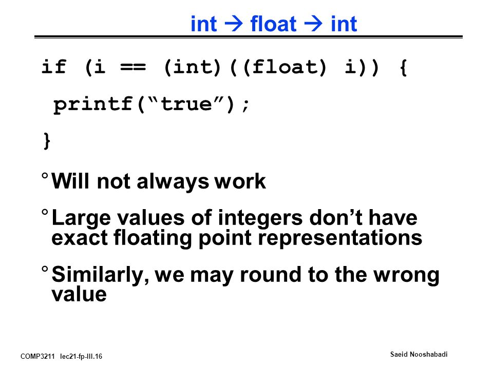 COMP3211 lec21-fp-III.16 Saeid Nooshabadi int  float  int °Will not always work °Large values of integers don't have exact floating point representations °Similarly, we may round to the wrong value if (i == (int)((float) i)) { printf( true ); }