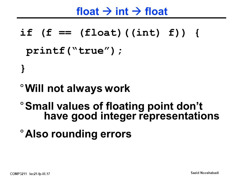 COMP3211 lec21-fp-III.17 Saeid Nooshabadi float  int  float °Will not always work °Small values of floating point don't have good integer representations °Also rounding errors if (f == (float)((int) f)) { printf( true ); }