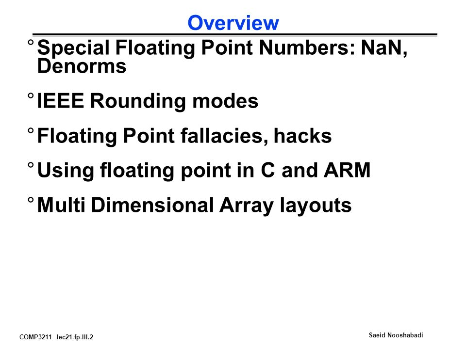 COMP3211 lec21-fp-III.2 Saeid Nooshabadi Overview °Special Floating Point Numbers: NaN, Denorms °IEEE Rounding modes °Floating Point fallacies, hacks °Using floating point in C and ARM °Multi Dimensional Array layouts