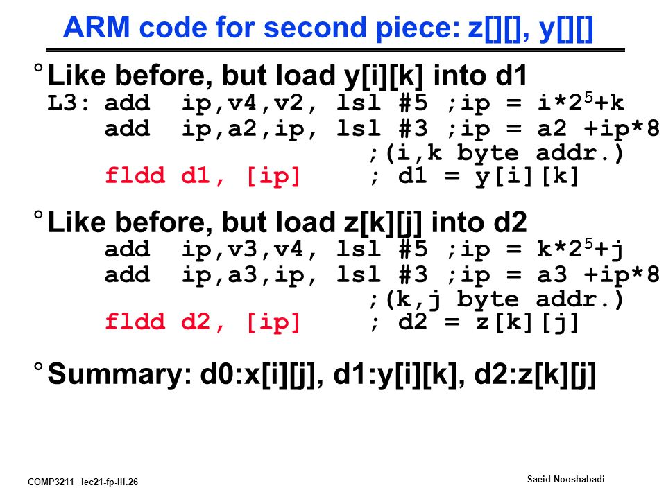 COMP3211 lec21-fp-III.26 Saeid Nooshabadi ARM code for second piece: z[][], y[][] °Like before, but load y[i][k] into d1 L3:add ip,v4,v2, lsl #5 ;ip = i*2 5 +k add ip,a2,ip, lsl #3 ;ip = a2 +ip*8 ;(i,k byte addr.) fldd d1, [ip] ; d1 = y[i][k] °Like before, but load z[k][j] into d2 add ip,v3,v4, lsl #5 ;ip = k*2 5 +j add ip,a3,ip, lsl #3 ;ip = a3 +ip*8 ;(k,j byte addr.) fldd d2, [ip] ; d2 = z[k][j] °Summary: d0:x[i][j], d1:y[i][k], d2:z[k][j]