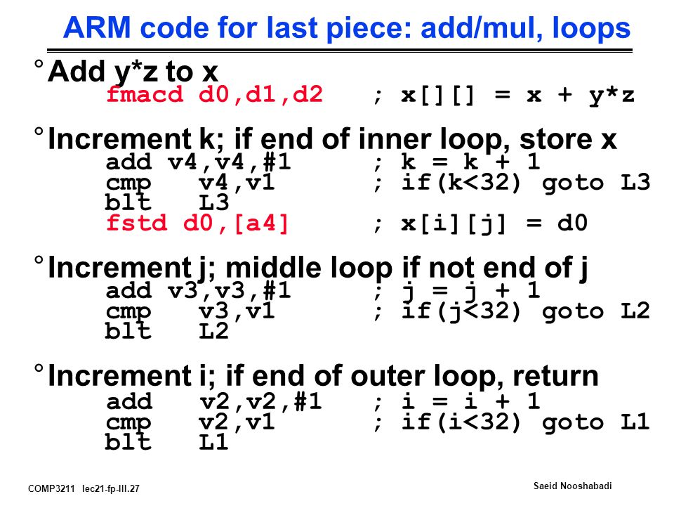 COMP3211 lec21-fp-III.27 Saeid Nooshabadi ARM code for last piece: add/mul, loops °Add y*z to x fmacd d0,d1,d2; x[][] = x + y*z °Increment k; if end of inner loop, store x add v4,v4,#1; k = k + 1 cmp v4,v1 ; if(k<32) goto L3 blt L3 fstd d0,[a4]; x[i][j] = d0 °Increment j; middle loop if not end of j add v3,v3,#1; j = j + 1 cmp v3,v1 ; if(j<32) goto L2 blt L2 °Increment i; if end of outer loop, return add v2,v2,#1; i = i + 1 cmp v2,v1 ; if(i<32) goto L1 blt L1