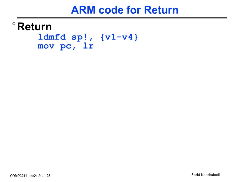 COMP3211 lec21-fp-III.28 Saeid Nooshabadi ARM code for Return °Return ldmfd sp!, {v1-v4} mov pc, lr