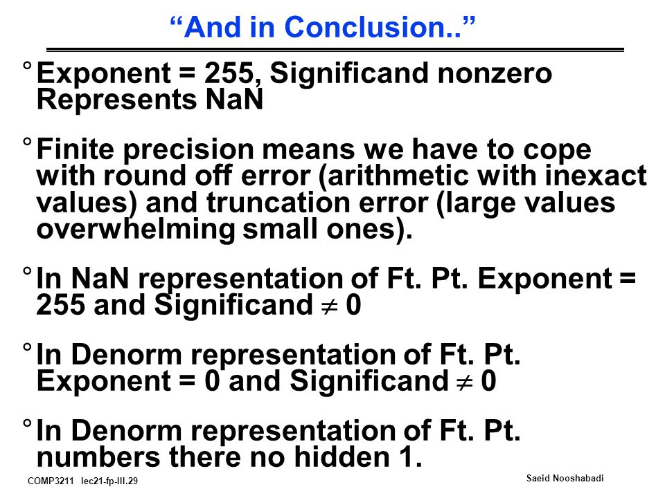 COMP3211 lec21-fp-III.29 Saeid Nooshabadi And in Conclusion.. °Exponent = 255, Significand nonzero Represents NaN °Finite precision means we have to cope with round off error (arithmetic with inexact values) and truncation error (large values overwhelming small ones).