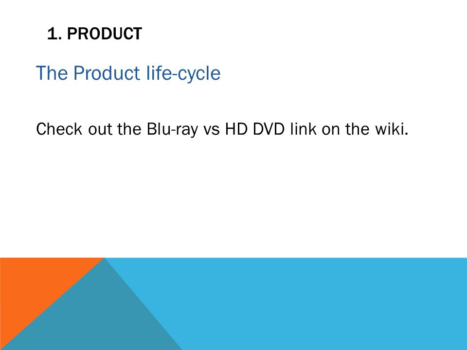 1. PRODUCT The Product life-cycle Check out the Blu-ray vs HD DVD link on the wiki.