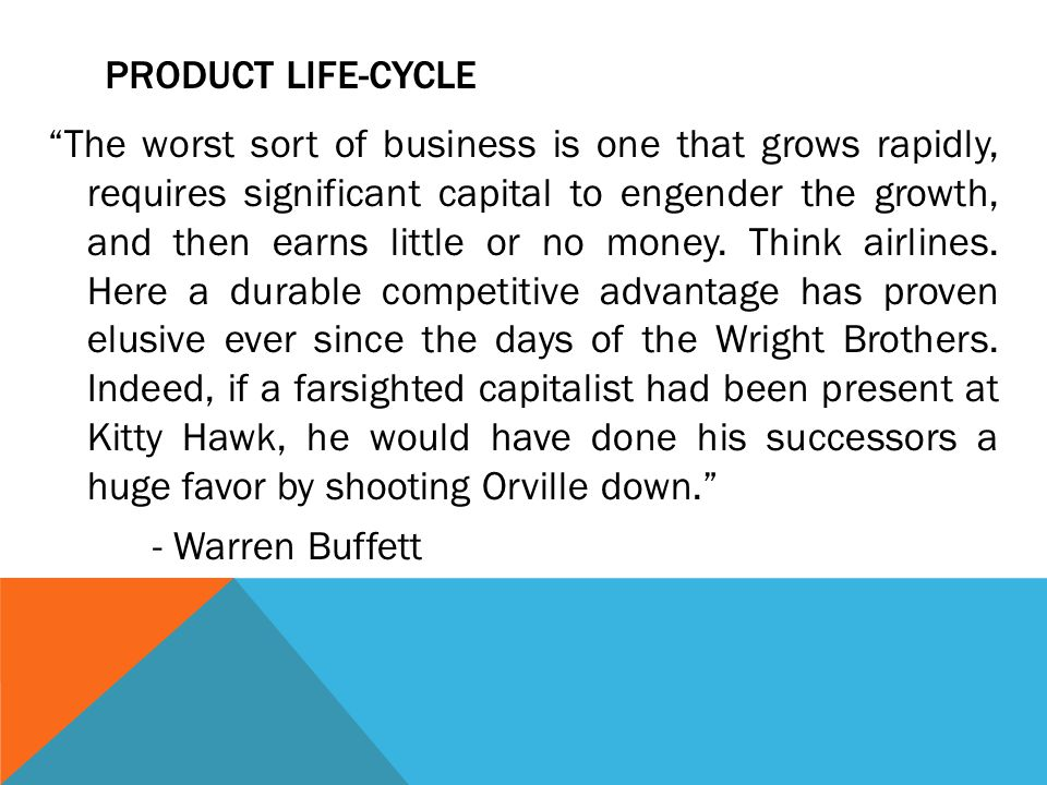 """PRODUCT LIFE-CYCLE """"The worst sort of business is one that grows rapidly, requires significant capital to engender the growth, and then earns little o"""