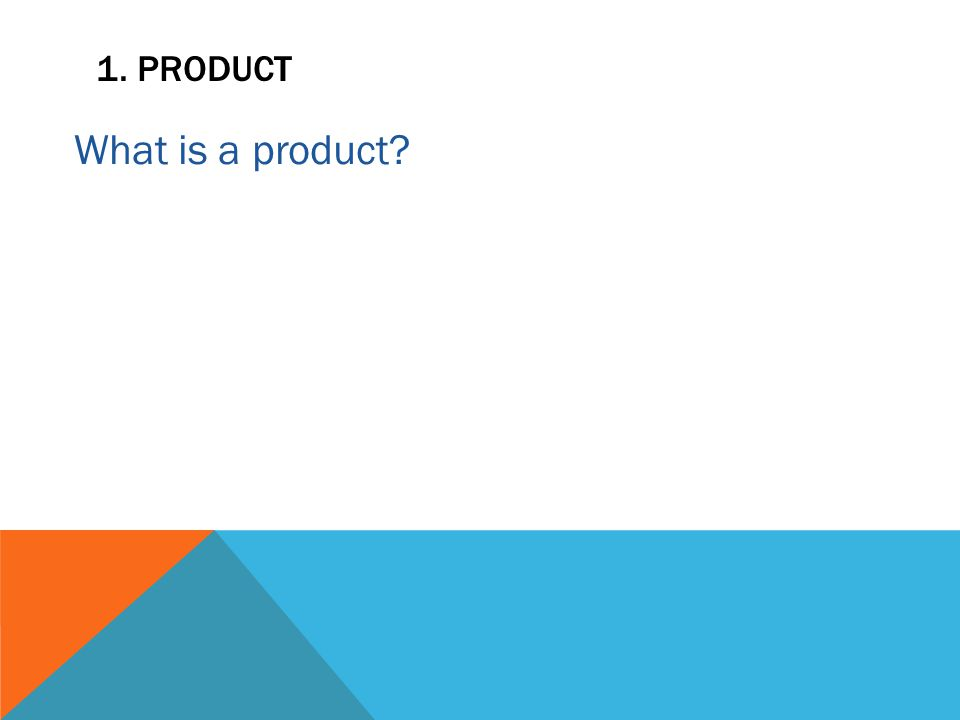 1. PRODUCT What is a product?