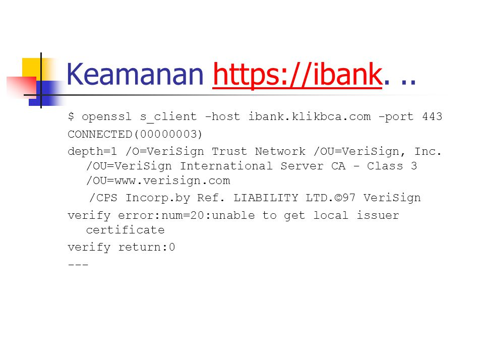 Keamanan https://ibank...https://ibank $ openssl s_client -host ibank.klikbca.com -port 443 CONNECTED(00000003) depth=1 /O=VeriSign Trust Network /OU=VeriSign, Inc.