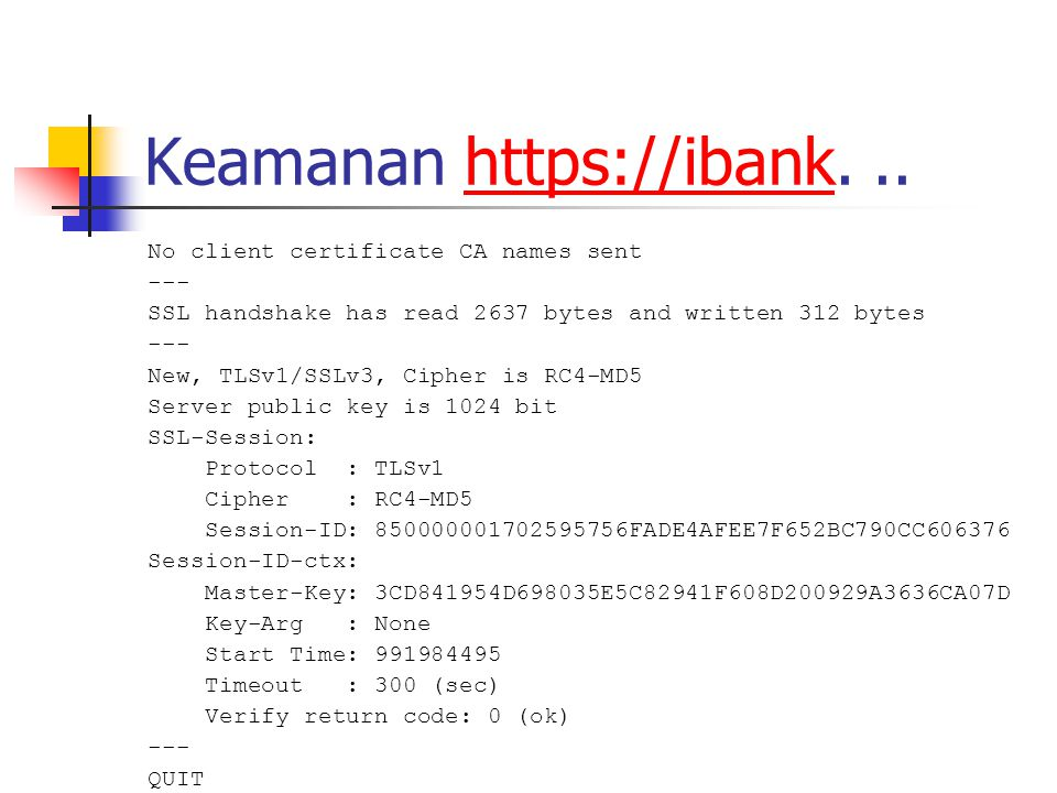 Keamanan https://ibank...https://ibank No client certificate CA names sent --- SSL handshake has read 2637 bytes and written 312 bytes --- New, TLSv1/SSLv3, Cipher is RC4-MD5 Server public key is 1024 bit SSL-Session: Protocol : TLSv1 Cipher : RC4-MD5 Session-ID: 850000001702595756FADE4AFEE7F652BC790CC606376 Session-ID-ctx: Master-Key: 3CD841954D698035E5C82941F608D200929A3636CA07D Key-Arg : None Start Time: 991984495 Timeout : 300 (sec) Verify return code: 0 (ok) --- QUIT DONE $