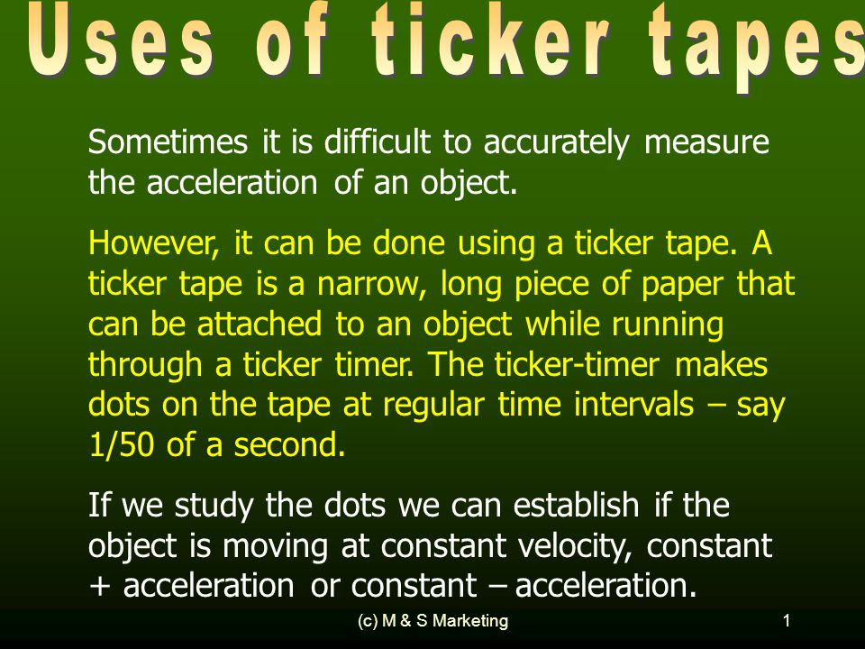 (c) M & S Marketing1 Sometimes it is difficult to accurately measure the acceleration of an object. However, it can be done using a ticker tape. A tic