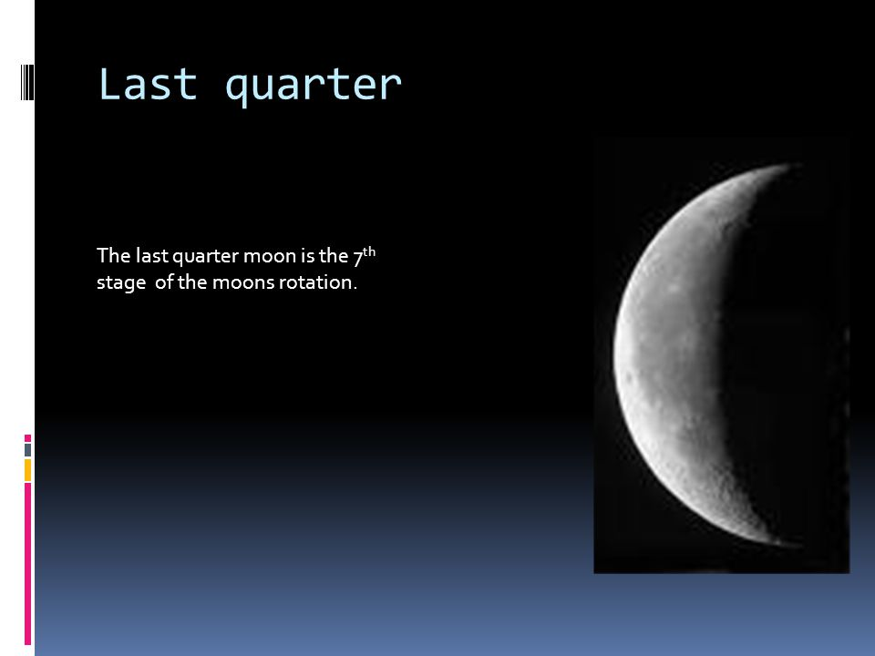 Last quarter The last quarter moon is the 7 th stage of the moons rotation.
