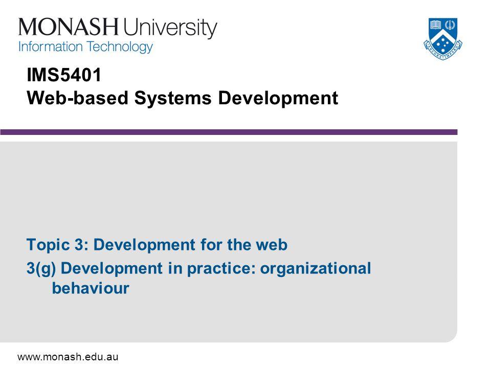 www.monash.edu.au IMS5401 Web-based Systems Development Topic 3: Development for the web 3(g) Development in practice: organizational behaviour