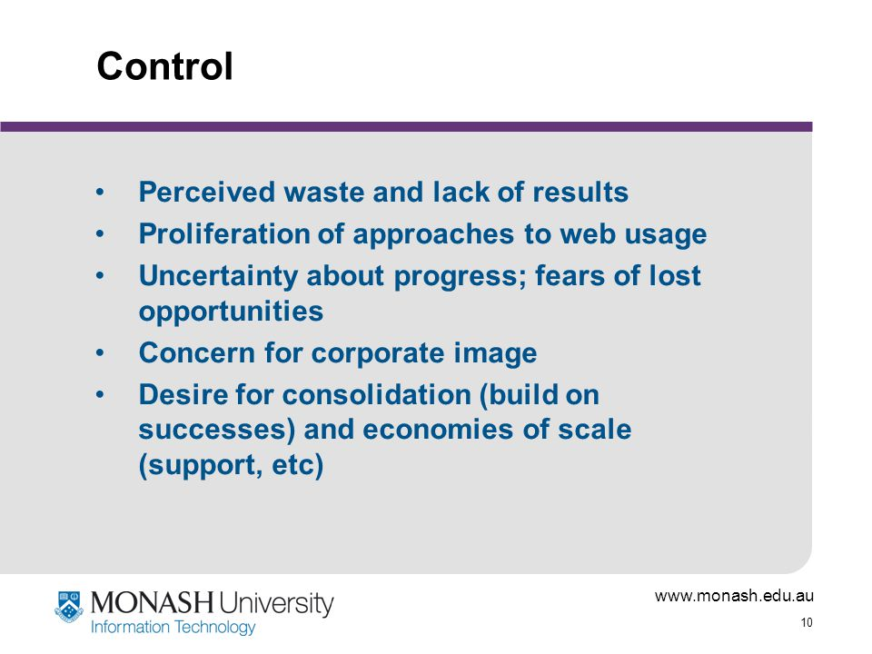 www.monash.edu.au 10 Control Perceived waste and lack of results Proliferation of approaches to web usage Uncertainty about progress; fears of lost opportunities Concern for corporate image Desire for consolidation (build on successes) and economies of scale (support, etc)