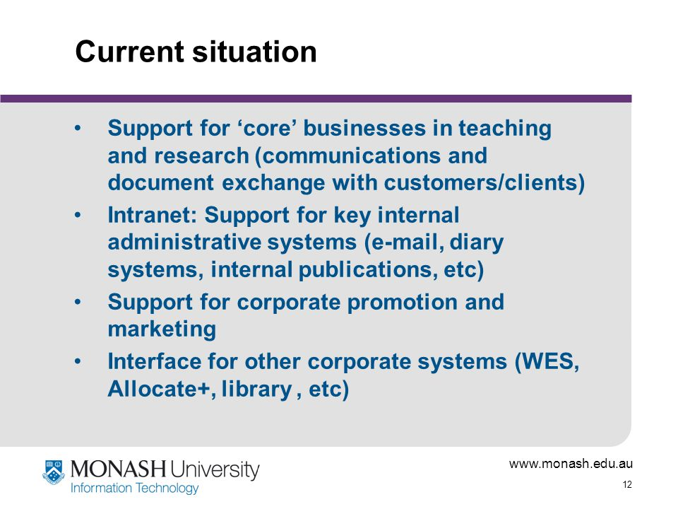 www.monash.edu.au 12 Current situation Support for 'core' businesses in teaching and research (communications and document exchange with customers/clients) Intranet: Support for key internal administrative systems (e-mail, diary systems, internal publications, etc) Support for corporate promotion and marketing Interface for other corporate systems (WES, Allocate+, library, etc)