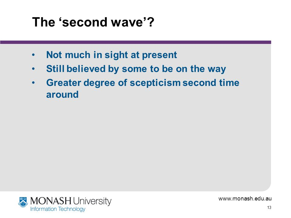 www.monash.edu.au 13 The 'second wave'? Not much in sight at present Still believed by some to be on the way Greater degree of scepticism second time