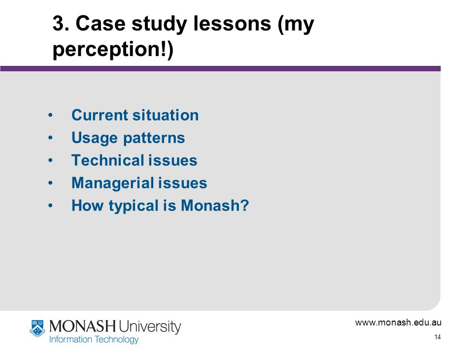 www.monash.edu.au 14 3. Case study lessons (my perception!) Current situation Usage patterns Technical issues Managerial issues How typical is Monash?