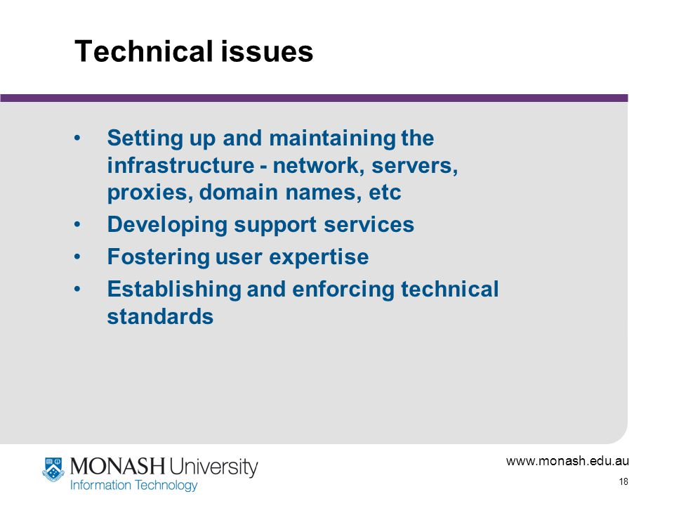 www.monash.edu.au 18 Technical issues Setting up and maintaining the infrastructure - network, servers, proxies, domain names, etc Developing support services Fostering user expertise Establishing and enforcing technical standards