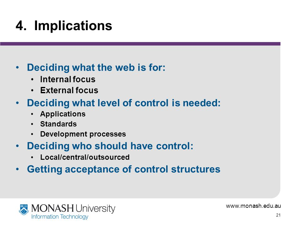 www.monash.edu.au 21 4. Implications Deciding what the web is for: Internal focus External focus Deciding what level of control is needed: Application