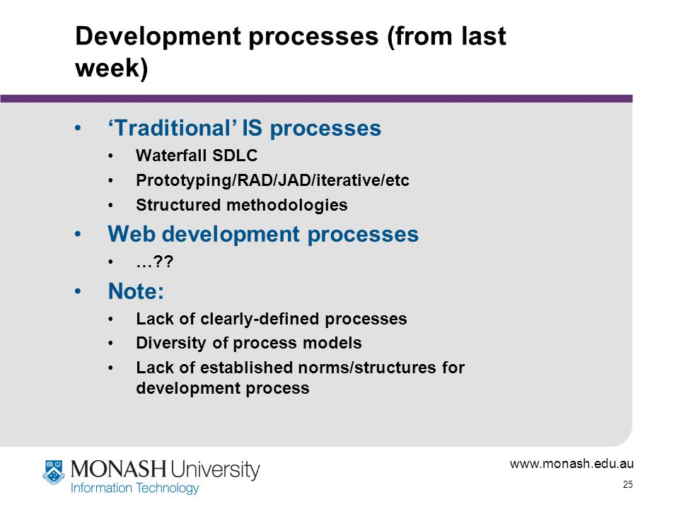 www.monash.edu.au 25 Development processes (from last week) 'Traditional' IS processes Waterfall SDLC Prototyping/RAD/JAD/iterative/etc Structured methodologies Web development processes … .