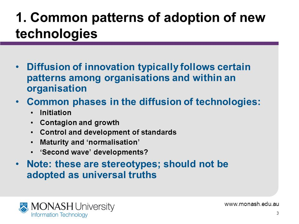 www.monash.edu.au 3 1. Common patterns of adoption of new technologies Diffusion of innovation typically follows certain patterns among organisations