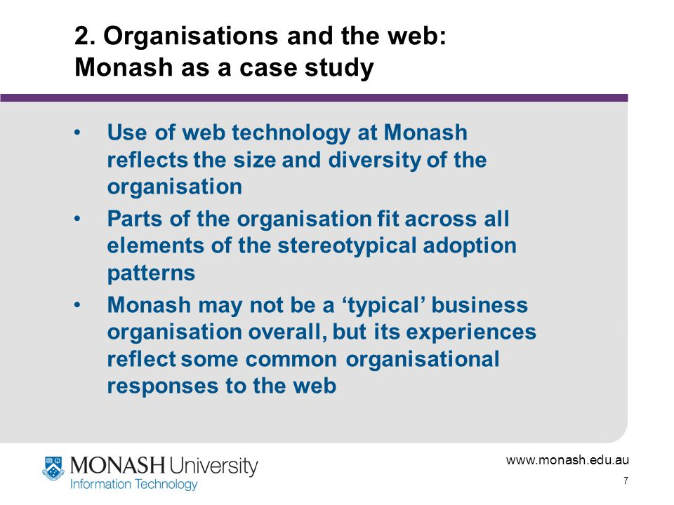 www.monash.edu.au 7 2. Organisations and the web: Monash as a case study Use of web technology at Monash reflects the size and diversity of the organi
